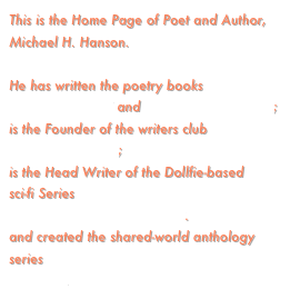 This is the Home Page of Poet and Author, Michael H. Hanson.  He has written the poetry books  AUTUMN BLUSH and JUBILANT WHISPERS; is the Founder of the writers club  THE FICTIONEERS;  is the Head Writer of the Dollfie-based  sci-fi Series  SPACE FORCE ADVENTURES. and created the shared-world anthology series SHA'DAA